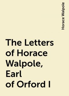 The Letters of Horace Walpole, Earl of Orford I, Horace Walpole