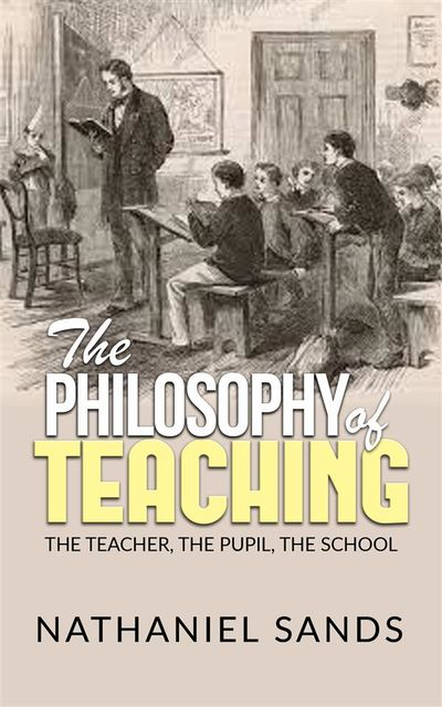 The Philosophy of Teaching – The Teacher, The Pupil, The School, Nathaniel Sands