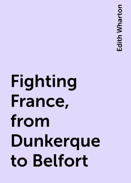 Fighting France, from Dunkerque to Belfort, Edith Wharton