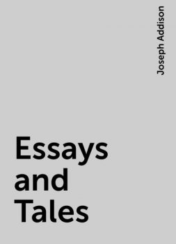 Essays and Tales, Joseph Addison