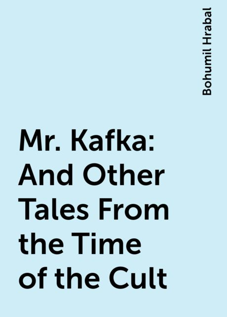 Mr. Kafka: And Other Tales From the Time of the Cult, Bohumil Hrabal