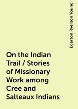 On the Indian Trail / Stories of Missionary Work among Cree and Salteaux Indians, Egerton Ryerson Young
