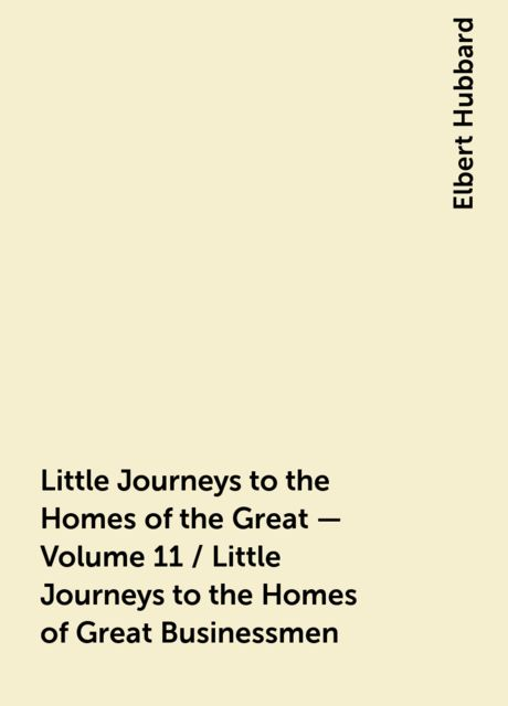 Little Journeys to the Homes of the Great - Volume 11 / Little Journeys to the Homes of Great Businessmen, Elbert Hubbard