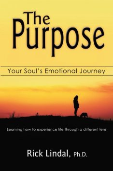 The Purpose: Your Soul's Emotional Journey: Learning How to Experience Life Through a Different Lens, Rick Lindal