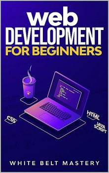 Web Development for beginners: Learn HTML/CSS/Javascript step by step with this Coding Guide, Programming Guide for beginners, Website development, Mastery, White Belt