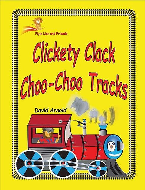 Clickety Clack Choo Choo Tracks (Flyin Lion and Friends Book 9), David Arnold