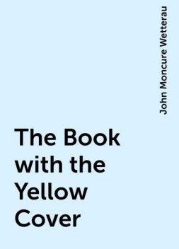 The Book with the Yellow Cover, John Moncure Wetterau