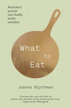 What to Eat: Food that's good for your health, pocket and plate, Joanna Blythman