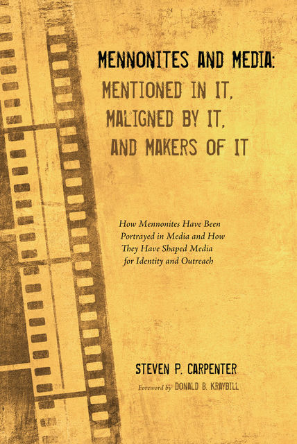 Mennonites and Media: Mentioned in It, Maligned by It, and Makers of It, Steven P. Carpenter