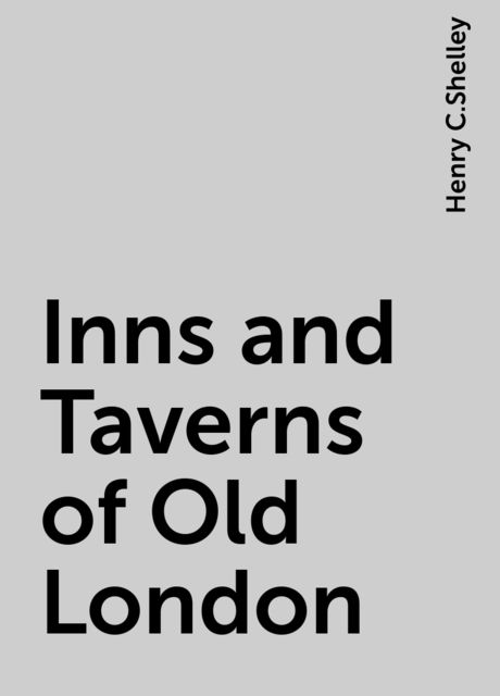 Inns and Taverns of Old London, Henry C.Shelley