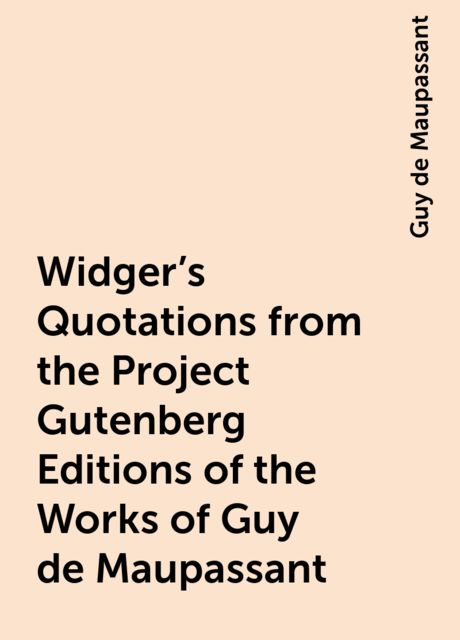 Widger's Quotations from the Project Gutenberg Editions of the Works of Guy de Maupassant, Guy de Maupassant