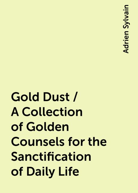 Gold Dust / A Collection of Golden Counsels for the Sanctification of Daily Life, Adrien Sylvain