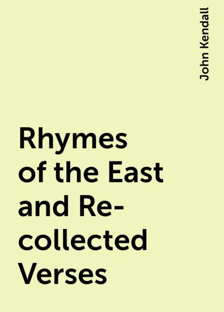 Rhymes of the East and Re-collected Verses, John Kendall