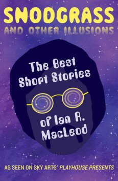 Snodgrass and Other Illusions: The Best Short Stories of Ian R. MacLeod, Ian R.MacLeod