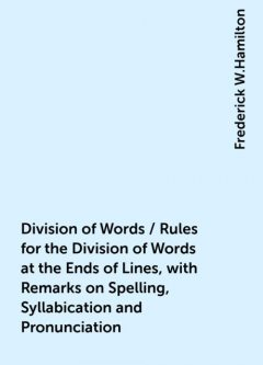 Division of Words / Rules for the Division of Words at the Ends of Lines, with Remarks on Spelling, Syllabication and Pronunciation, Frederick W.Hamilton
