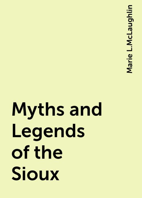 Myths and Legends of the Sioux, Marie L.McLaughlin