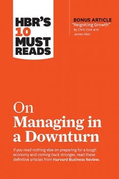 """HBR's 10 Must Reads on Managing in a Downturn (with bonus article """"Reigniting Growth"""" By Chris Zook and James Allen), James Allen, Harvard Business Review, Chris Zook, Marty Linsky, Ronald Heifetz"""