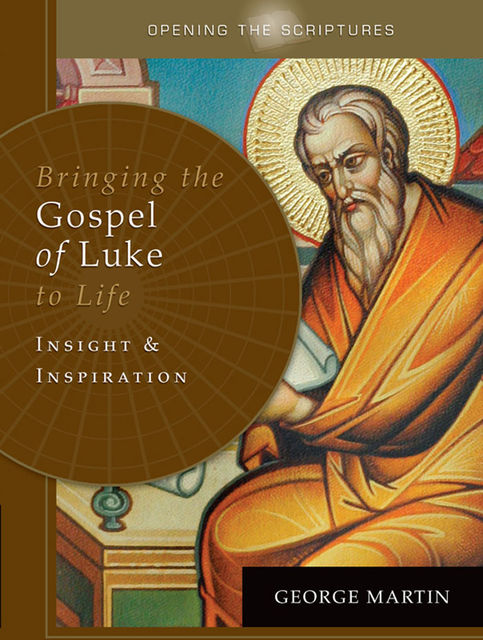Opening the Scriptures Bringing the Gospel of Luke to Life, George Martin