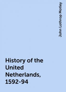 History of the United Netherlands, 1592-94, John Lothrop Motley