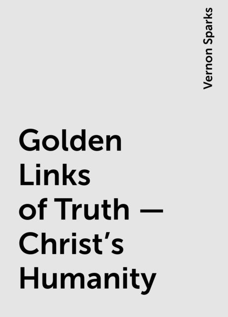 Golden Links of Truth – Christ's Humanity, Vernon Sparks