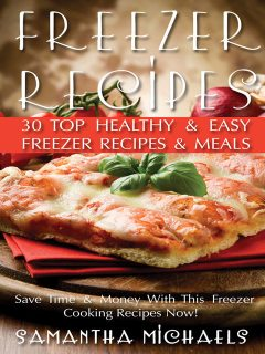 Freezer Recipes: 30 Top Healthy & Easy Freezer Recipes & Meals Revealed ( Save Time & Money With This Freezer Cooking Recipes Now!), Samantha Michaels