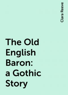 The Old English Baron: a Gothic Story, Clara Reeve