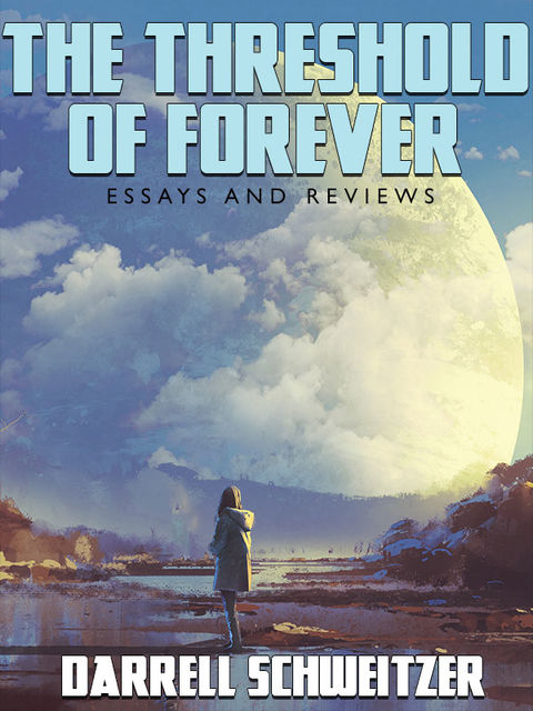 The Threshold of Forever: Essays and Reviews, Darrell Schweitzer