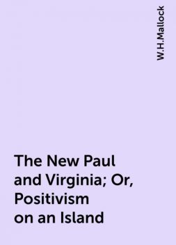 The New Paul and Virginia; Or, Positivism on an Island, W.H.Mallock