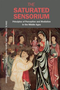 The Saturated Sensorium – Principles of Perception and Mediation in the Middle Ages, Hans Henrik Lohfert Jørgensen, Henning Laugerud, Laura Katrine Skinnebach