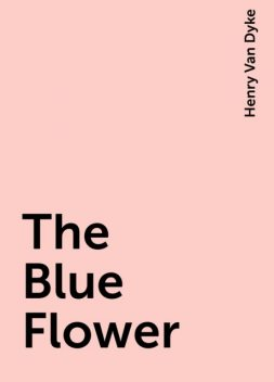 The Blue Flower, Henry Van Dyke