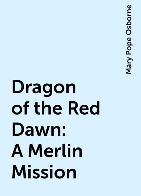 Dragon of the Red Dawn: A Merlin Mission, Mary Pope Osborne