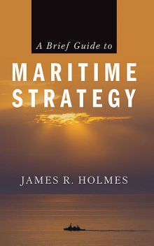 A Brief Guide to Maritime Strategy, James Holmes