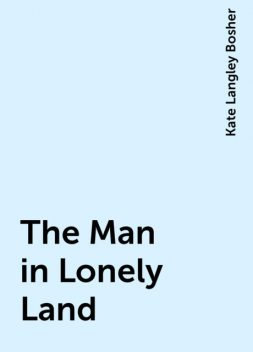 The Man in Lonely Land, Kate Langley Bosher