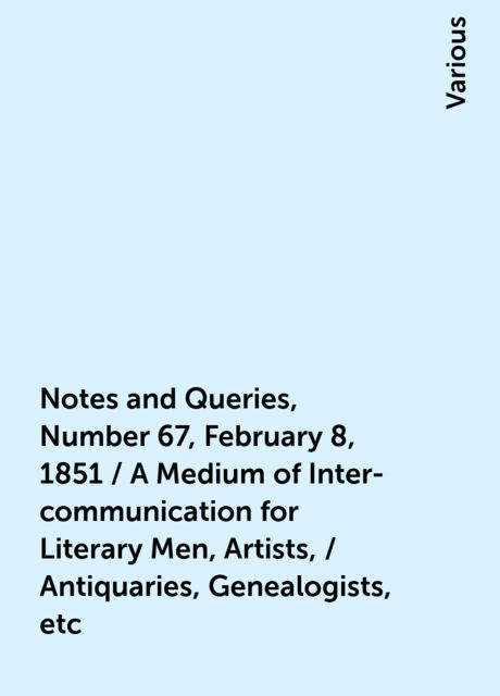 Notes and Queries, Number 67, February 8, 1851 / A Medium of Inter-communication for Literary Men, Artists, / Antiquaries, Genealogists, etc, Various