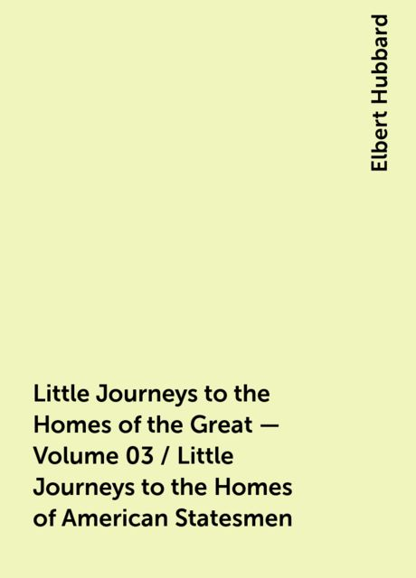 Little Journeys to the Homes of the Great - Volume 03 / Little Journeys to the Homes of American Statesmen, Elbert Hubbard