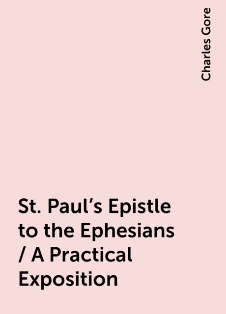 St. Paul's Epistle to the Ephesians / A Practical Exposition, Charles Gore