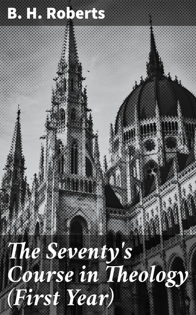 The Seventy's Course in Theology (First Year), B.H.Roberts