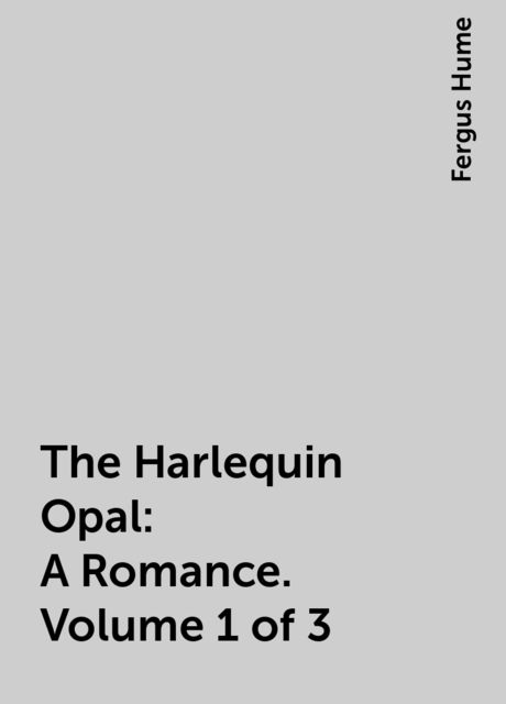 The Harlequin Opal: A Romance. Volume 1 of 3, Fergus Hume