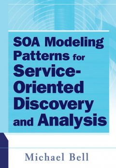 SOA Modeling Patterns for Service Oriented Discovery and Analysis, Michael Bell