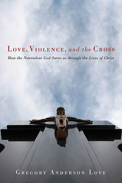 Love, Violence, and the Cross, Gregory Anderson Love