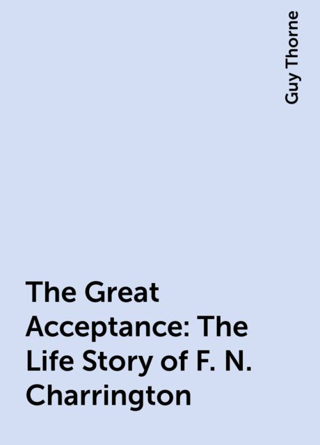 The Great Acceptance: The Life Story of F. N. Charrington, Guy Thorne