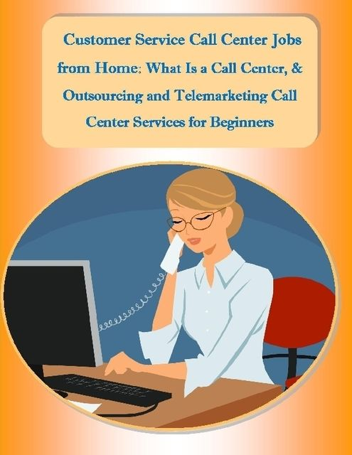 Customer Service Call Center Jobs from Home: What Is a Call Center, and Outsourcing and Telemarketing Call Center Services for Beginners, Malibu Publishing, Sharon Copeland
