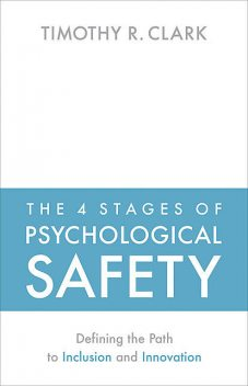 The 4 Stages of Psychological Safety, Timothy Clark