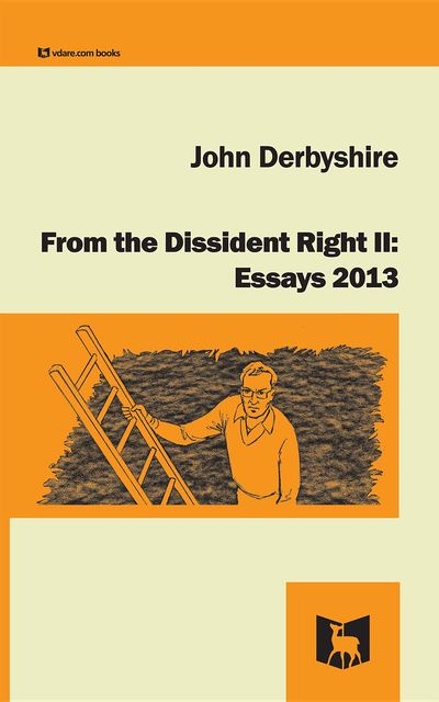 From the Dissident Right II: Essays 2013, John Derbyshire