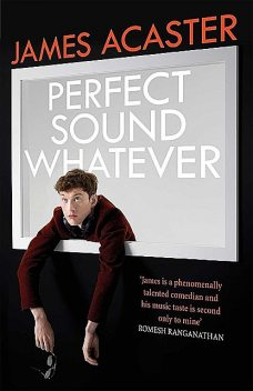 Perfect Sound Whatever: THE SUNDAY TIMES BESTSELLER, James Acaster