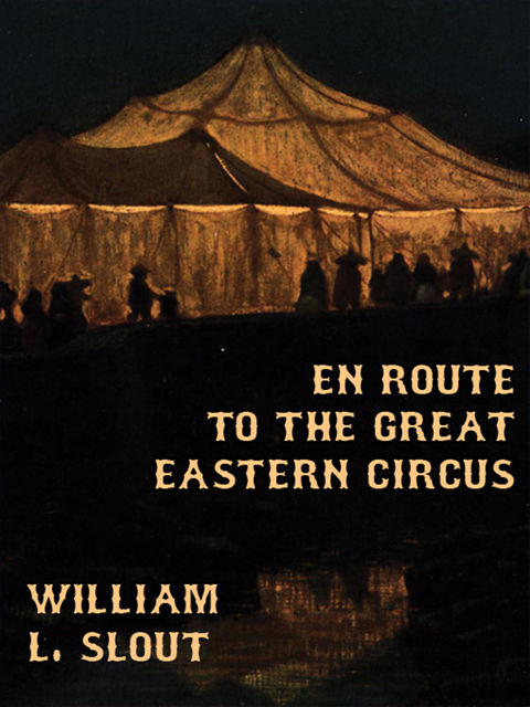 En Route to the Great Eastern Circus and Other Essays on Circus History, William L.Slout