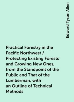 Practical Forestry in the Pacific Northwest / Protecting Existing Forests and Growing New Ones, from the Standpoint of the Public and That of the Lumberman, with an Outline of Technical Methods, Edward Tyson Allen