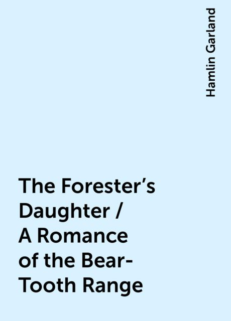 The Forester's Daughter / A Romance of the Bear-Tooth Range, Hamlin Garland