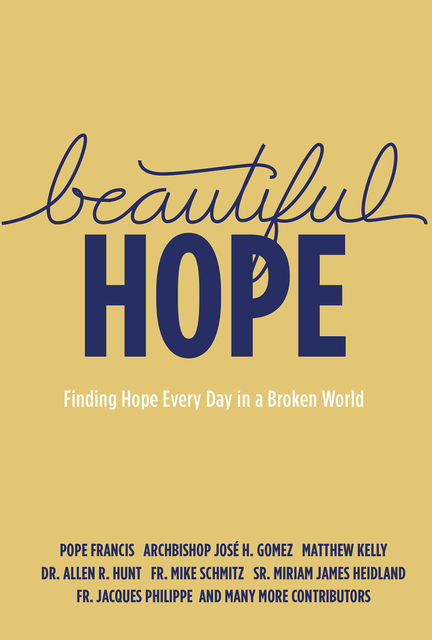 Beautiful Hope, Matthew Kelly, Allen Hunt, Archbishop José Gomez, Fr. Jacques Philippe, Fr. Mike Schmitz, Pope Francis Pope Francis, Sr. Miriam Heidland