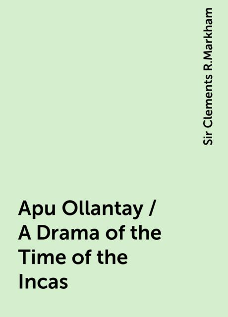 Apu Ollantay / A Drama of the Time of the Incas, Sir Clements R.Markham